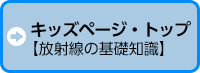 キッズページ・トップ 【放射線の基礎知識】